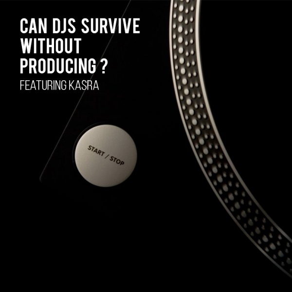 Can DJs survive without producing? (w/Kasra)